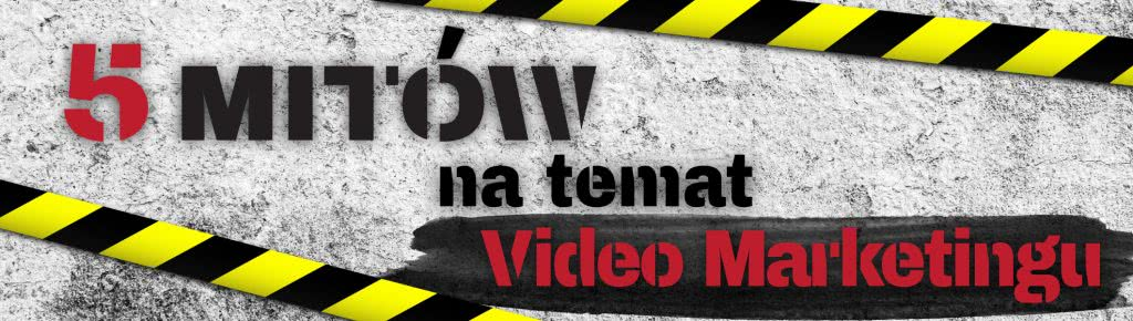 Pięć mitów związanych z video marketingiem